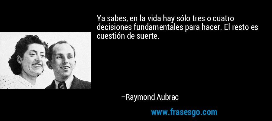 Ya sabes, en la vida hay sólo tres o cuatro decisiones fundamentales para hacer. El resto es cuestión de suerte. – Raymond Aubrac