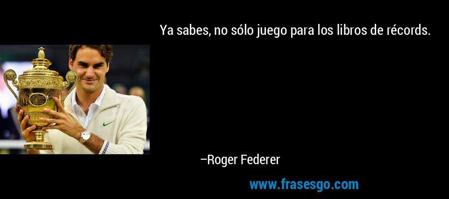 Ya sabes, no sólo juego para los libros de récords. – Roger Federer