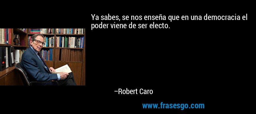 Ya sabes, se nos enseña que en una democracia el poder viene de ser electo. – Robert Caro