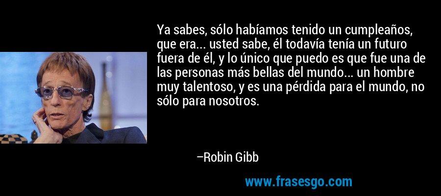 Ya sabes, sólo habíamos tenido un cumpleaños, que era... usted sabe, él todavía tenía un futuro fuera de él, y lo único que puedo es que fue una de las personas más bellas del mundo... un hombre muy talentoso, y es una pérdida para el mundo, no sólo para nosotros. – Robin Gibb