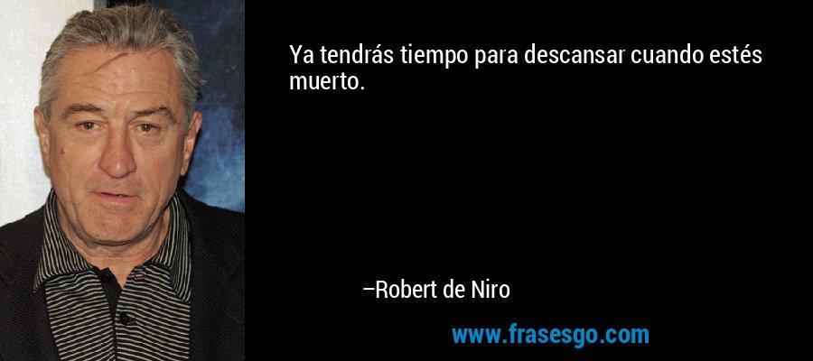 Ya tendrás tiempo para descansar cuando estés muerto. – Robert de Niro