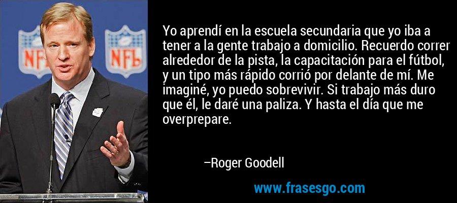 Yo aprendí en la escuela secundaria que yo iba a tener a la gente trabajo a domicilio. Recuerdo correr alrededor de la pista, la capacitación para el fútbol, y un tipo más rápido corrió por delante de mí. Me imaginé, yo puedo sobrevivir. Si trabajo más duro que él, le daré una paliza. Y hasta el día que me overprepare. – Roger Goodell