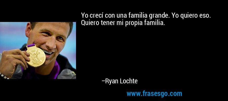 Yo crecí con una familia grande. Yo quiero eso. Quiero tener mi propia familia. – Ryan Lochte