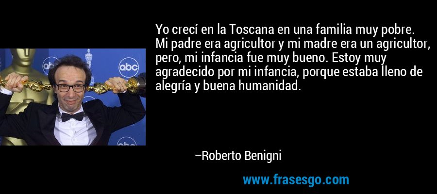 Yo crecí en la Toscana en una familia muy pobre. Mi padre era agricultor y mi madre era un agricultor, pero, mi infancia fue muy bueno. Estoy muy agradecido por mi infancia, porque estaba lleno de alegría y buena humanidad. – Roberto Benigni