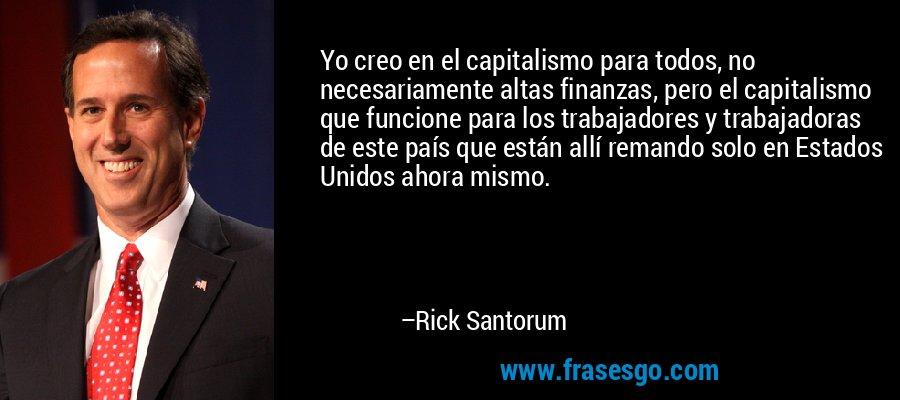 Yo creo en el capitalismo para todos, no necesariamente altas finanzas, pero el capitalismo que funcione para los trabajadores y trabajadoras de este país que están allí remando solo en Estados Unidos ahora mismo. – Rick Santorum