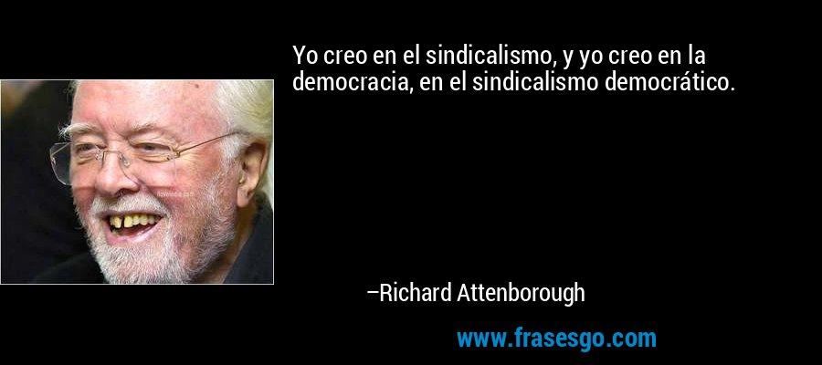 Yo creo en el sindicalismo, y yo creo en la democracia, en el sindicalismo democrático. – Richard Attenborough