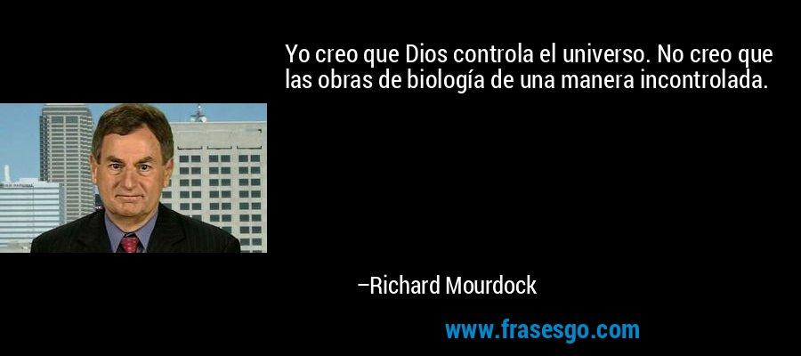 Yo creo que Dios controla el universo. No creo que las obras de biología de una manera incontrolada. – Richard Mourdock