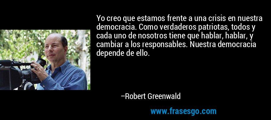 Yo creo que estamos frente a una crisis en nuestra democracia. Como verdaderos patriotas, todos y cada uno de nosotros tiene que hablar, hablar, y cambiar a los responsables. Nuestra democracia depende de ello. – Robert Greenwald