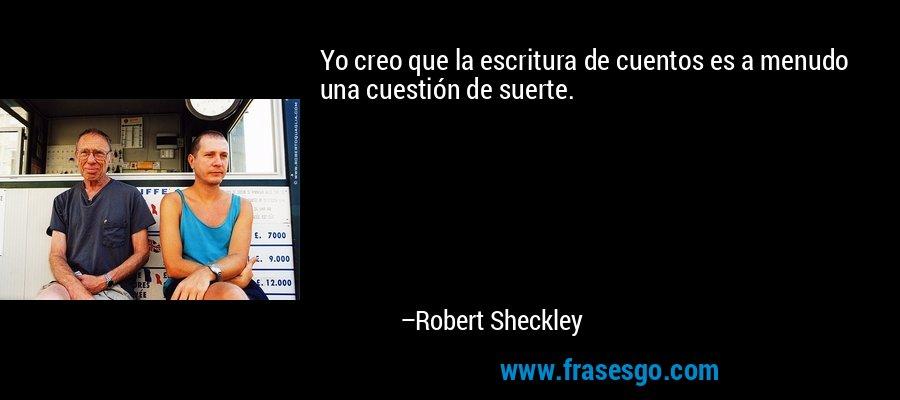 Yo creo que la escritura de cuentos es a menudo una cuestión de suerte. – Robert Sheckley