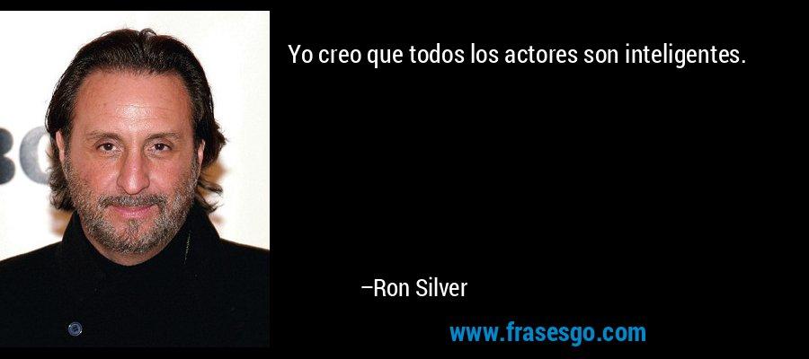 Yo creo que todos los actores son inteligentes. – Ron Silver