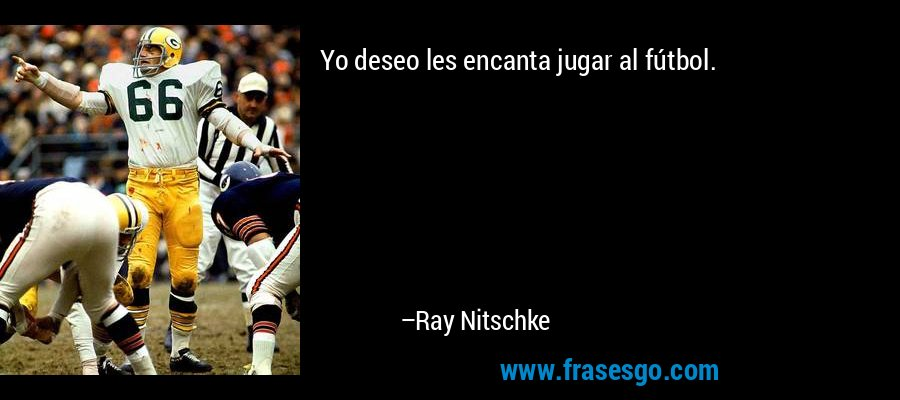 Yo deseo les encanta jugar al fútbol. – Ray Nitschke