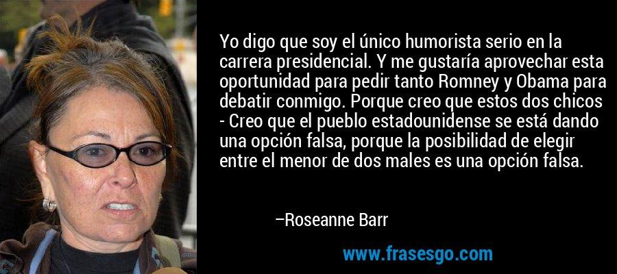 Yo digo que soy el único humorista serio en la carrera presidencial. Y me gustaría aprovechar esta oportunidad para pedir tanto Romney y Obama para debatir conmigo. Porque creo que estos dos chicos - Creo que el pueblo estadounidense se está dando una opción falsa, porque la posibilidad de elegir entre el menor de dos males es una opción falsa. – Roseanne Barr