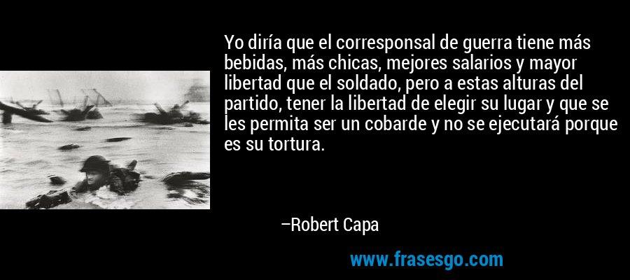 Yo diría que el corresponsal de guerra tiene más bebidas, más chicas, mejores salarios y mayor libertad que el soldado, pero a estas alturas del partido, tener la libertad de elegir su lugar y que se les permita ser un cobarde y no se ejecutará porque es su tortura. – Robert Capa