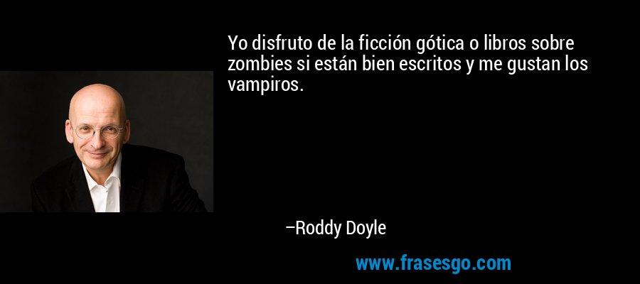 Yo disfruto de la ficción gótica o libros sobre zombies si están bien escritos y me gustan los vampiros. – Roddy Doyle