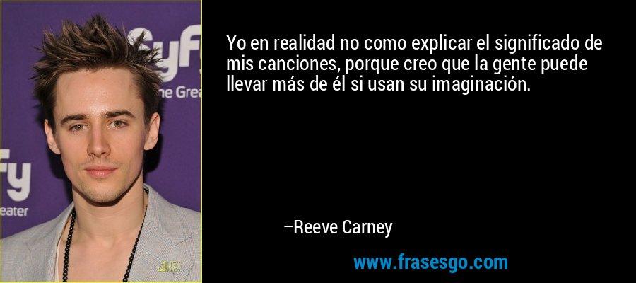 Yo en realidad no como explicar el significado de mis canciones, porque creo que la gente puede llevar más de él si usan su imaginación. – Reeve Carney