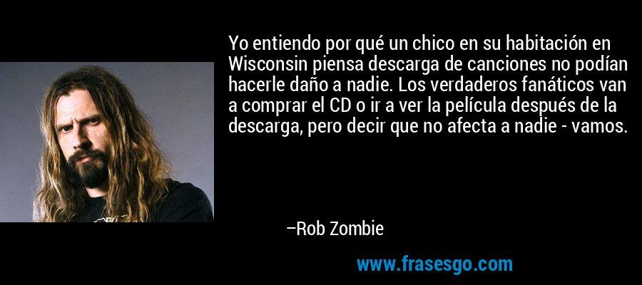 Yo entiendo por qué un chico en su habitación en Wisconsin piensa descarga de canciones no podían hacerle daño a nadie. Los verdaderos fanáticos van a comprar el CD o ir a ver la película después de la descarga, pero decir que no afecta a nadie - vamos. – Rob Zombie