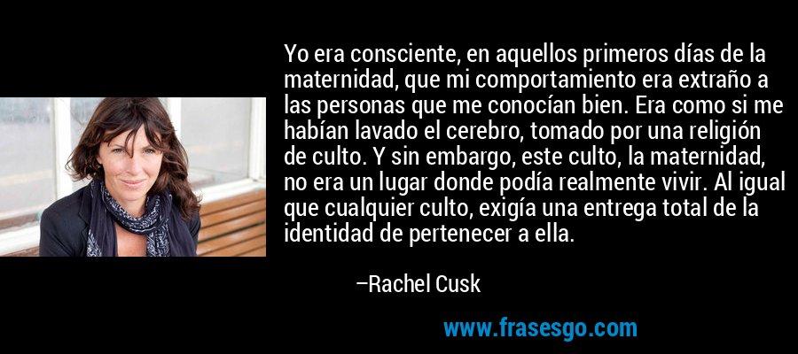 Yo era consciente, en aquellos primeros días de la maternidad, que mi comportamiento era extraño a las personas que me conocían bien. Era como si me habían lavado el cerebro, tomado por una religión de culto. Y sin embargo, este culto, la maternidad, no era un lugar donde podía realmente vivir. Al igual que cualquier culto, exigía una entrega total de la identidad de pertenecer a ella. – Rachel Cusk