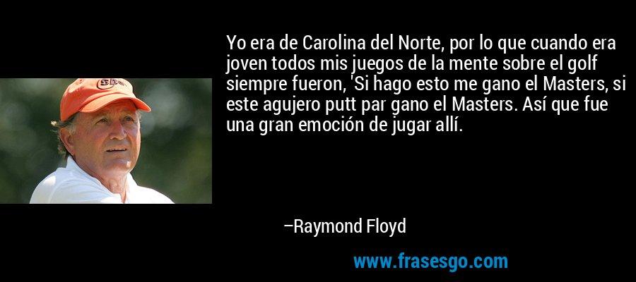 Yo era de Carolina del Norte, por lo que cuando era joven todos mis juegos de la mente sobre el golf siempre fueron, 'Si hago esto me gano el Masters, si este agujero putt par gano el Masters. Así que fue una gran emoción de jugar allí. – Raymond Floyd