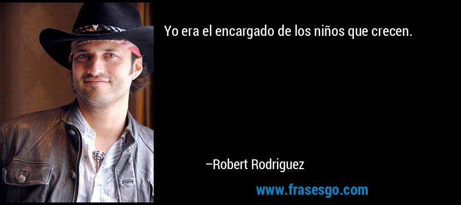 Yo era el encargado de los niños que crecen. – Robert Rodriguez
