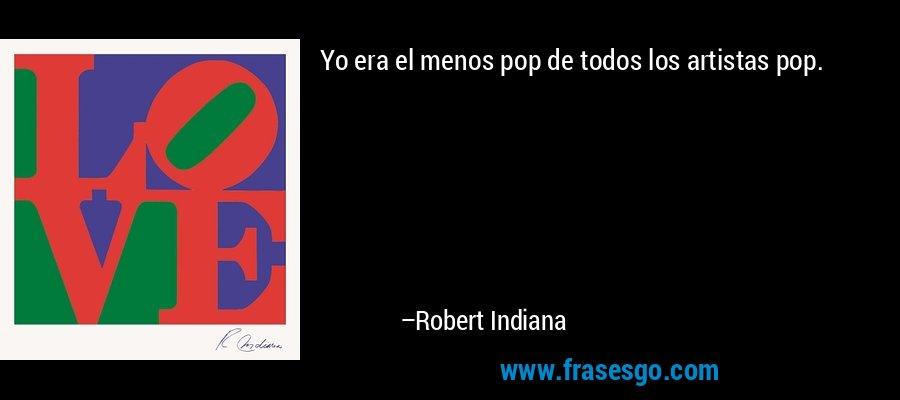 Yo era el menos pop de todos los artistas pop. – Robert Indiana