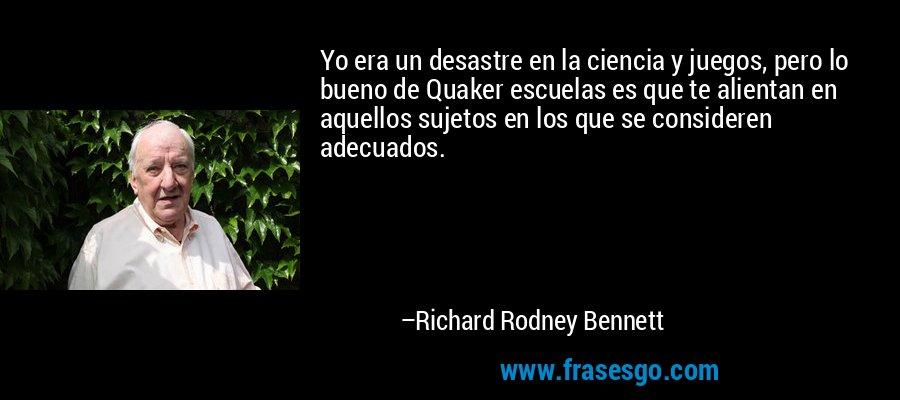 Yo era un desastre en la ciencia y juegos, pero lo bueno de Quaker escuelas es que te alientan en aquellos sujetos en los que se consideren adecuados. – Richard Rodney Bennett