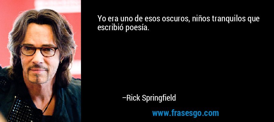 Yo era uno de esos oscuros, niños tranquilos que escribió poesía. – Rick Springfield