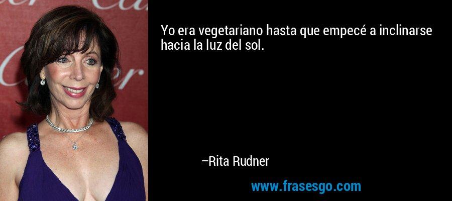 Yo era vegetariano hasta que empecé a inclinarse hacia la luz del sol. – Rita Rudner