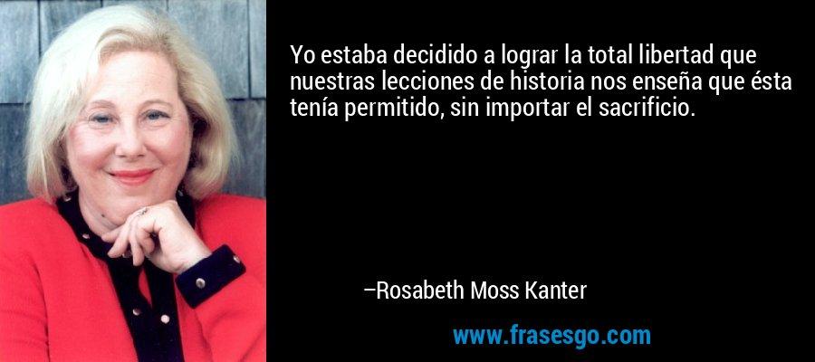 Yo estaba decidido a lograr la total libertad que nuestras lecciones de historia nos enseña que ésta tenía permitido, sin importar el sacrificio. – Rosabeth Moss Kanter