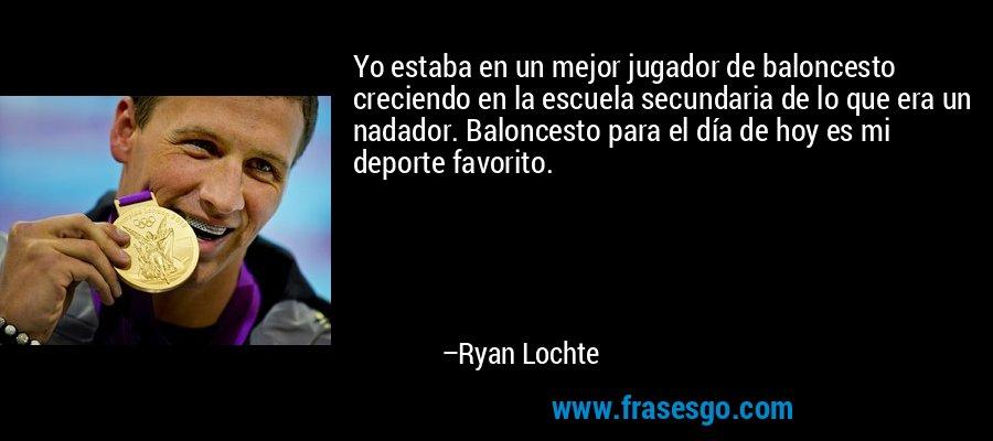 Yo estaba en un mejor jugador de baloncesto creciendo en la escuela secundaria de lo que era un nadador. Baloncesto para el día de hoy es mi deporte favorito. – Ryan Lochte
