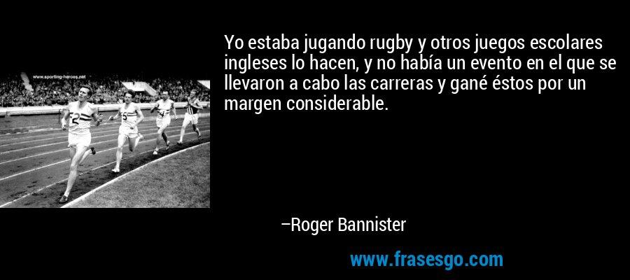 Yo estaba jugando rugby y otros juegos escolares ingleses lo hacen, y no había un evento en el que se llevaron a cabo las carreras y gané éstos por un margen considerable. – Roger Bannister