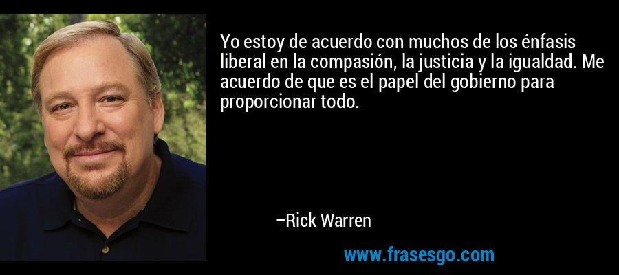 Yo estoy de acuerdo con muchos de los énfasis liberal en la compasión, la justicia y la igualdad. Me acuerdo de que es el papel del gobierno para proporcionar todo. – Rick Warren
