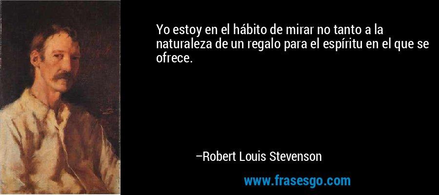 Yo estoy en el hábito de mirar no tanto a la naturaleza de un regalo para el espíritu en el que se ofrece. – Robert Louis Stevenson