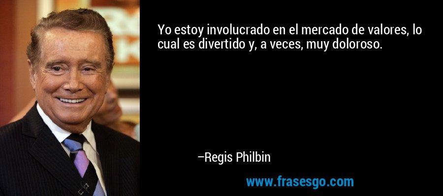Yo estoy involucrado en el mercado de valores, lo cual es divertido y, a veces, muy doloroso. – Regis Philbin