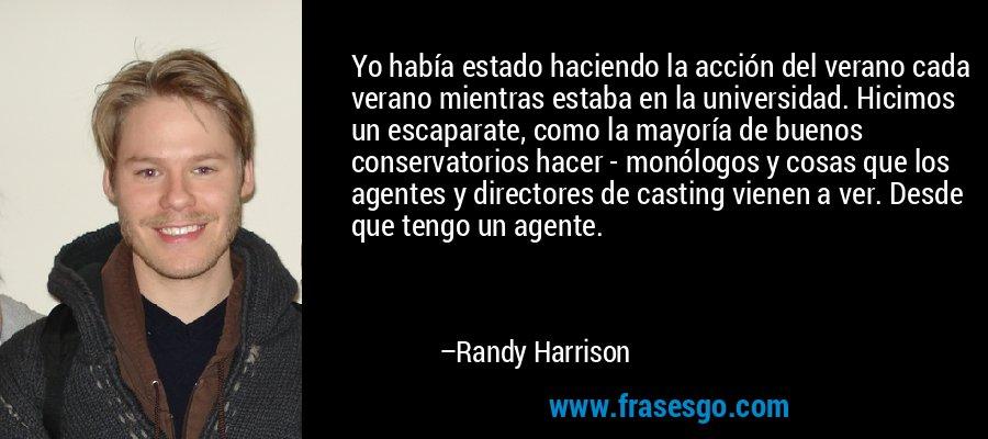 Yo había estado haciendo la acción del verano cada verano mientras estaba en la universidad. Hicimos un escaparate, como la mayoría de buenos conservatorios hacer - monólogos y cosas que los agentes y directores de casting vienen a ver. Desde que tengo un agente. – Randy Harrison