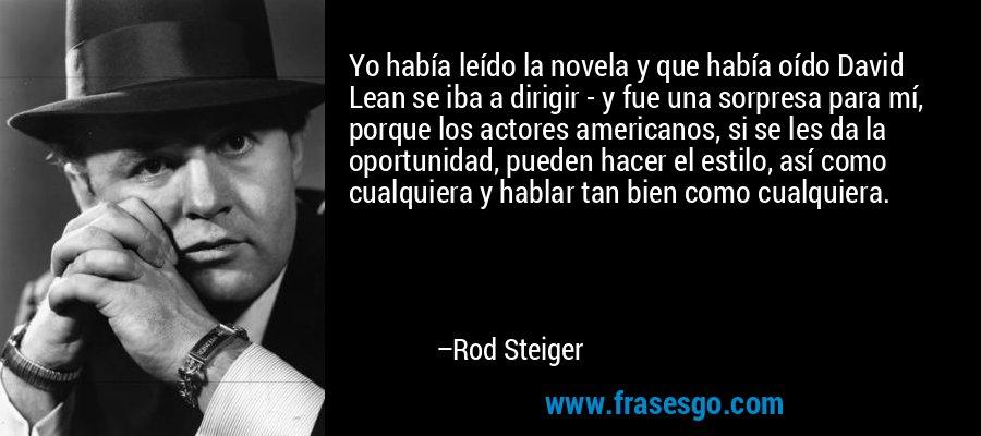 Yo había leído la novela y que había oído David Lean se iba a dirigir - y fue una sorpresa para mí, porque los actores americanos, si se les da la oportunidad, pueden hacer el estilo, así como cualquiera y hablar tan bien como cualquiera. – Rod Steiger