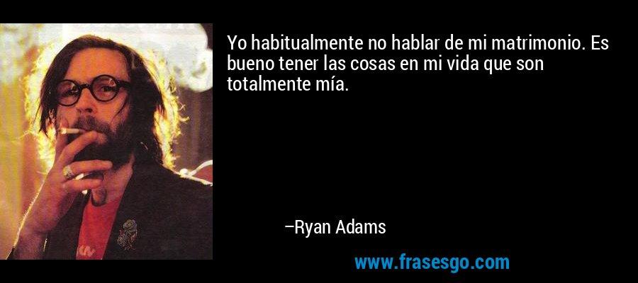 Yo habitualmente no hablar de mi matrimonio. Es bueno tener las cosas en mi vida que son totalmente mía. – Ryan Adams