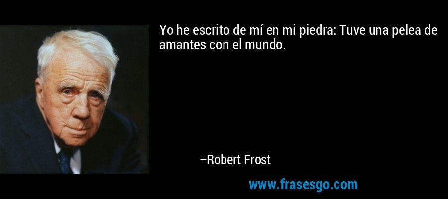Yo he escrito de mí en mi piedra: Tuve una pelea de amantes con el mundo. – Robert Frost
