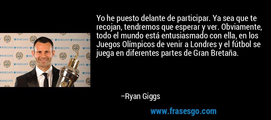 Yo he puesto delante de participar. Ya sea que te recojan, tendremos que esperar y ver. Obviamente, todo el mundo está entusiasmado con ella, en los Juegos Olímpicos de venir a Londres y el fútbol se juega en diferentes partes de Gran Bretaña. – Ryan Giggs