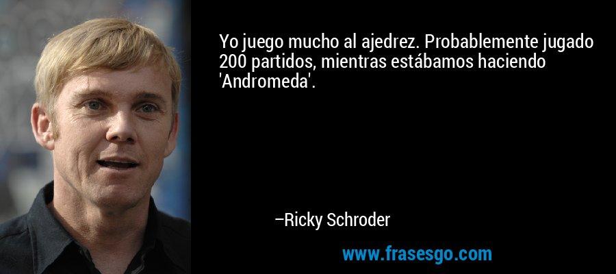Yo juego mucho al ajedrez. Probablemente jugado 200 partidos, mientras estábamos haciendo 'Andromeda'. – Ricky Schroder