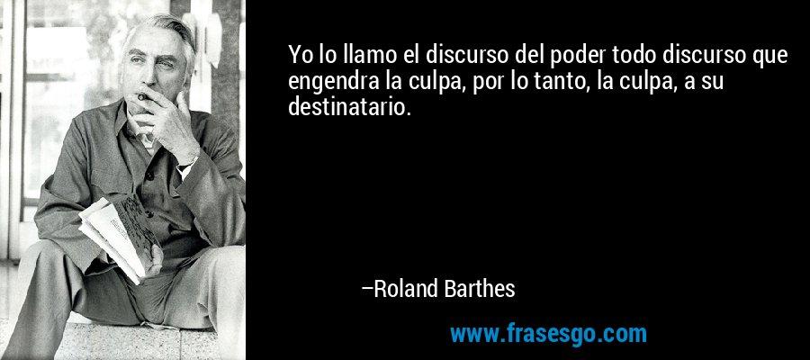 Yo lo llamo el discurso del poder todo discurso que engendra la culpa, por lo tanto, la culpa, a su destinatario. – Roland Barthes