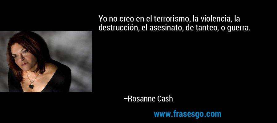 Yo no creo en el terrorismo, la violencia, la destrucción, el asesinato, de tanteo, o guerra. – Rosanne Cash