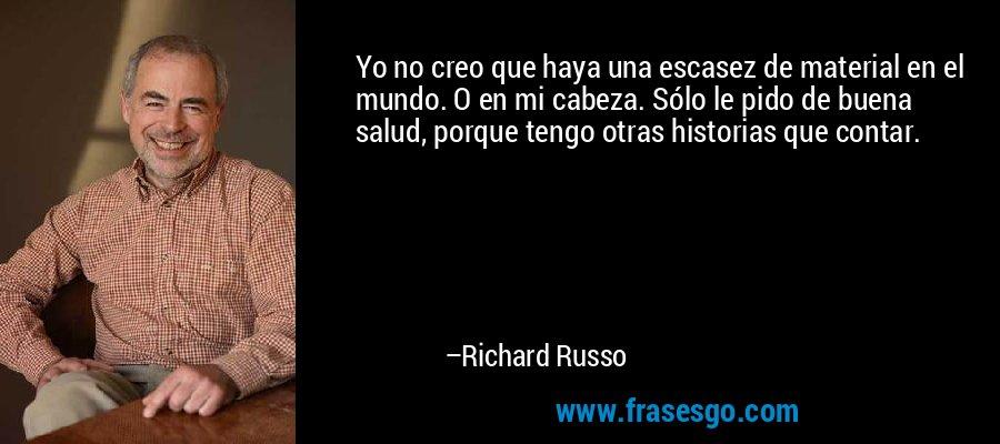 Yo no creo que haya una escasez de material en el mundo. O en mi cabeza. Sólo le pido de buena salud, porque tengo otras historias que contar. – Richard Russo