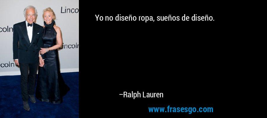 Yo no diseño ropa, sueños de diseño. – Ralph Lauren
