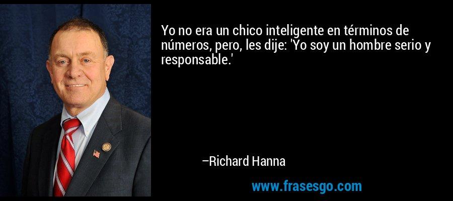Yo no era un chico inteligente en términos de números, pero, les dije: 'Yo soy un hombre serio y responsable.' – Richard Hanna