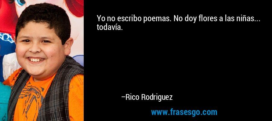 Yo no escribo poemas. No doy flores a las niñas... todavía. – Rico Rodriguez