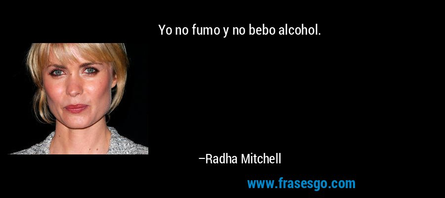Yo no fumo y no bebo alcohol. – Radha Mitchell