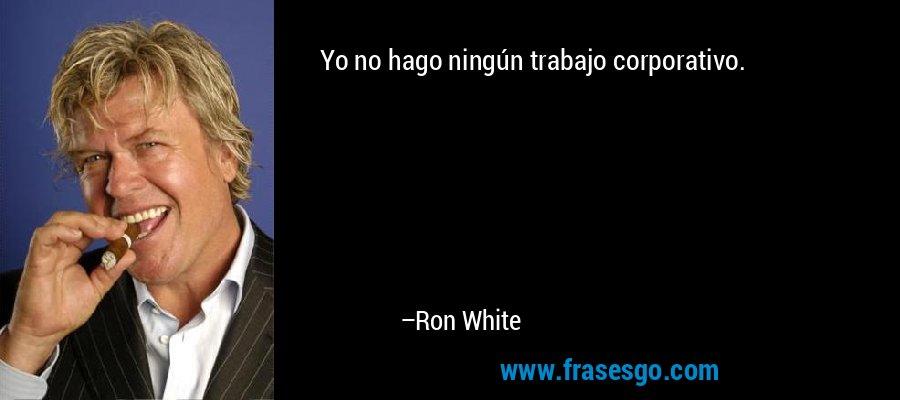 Yo no hago ningún trabajo corporativo. – Ron White