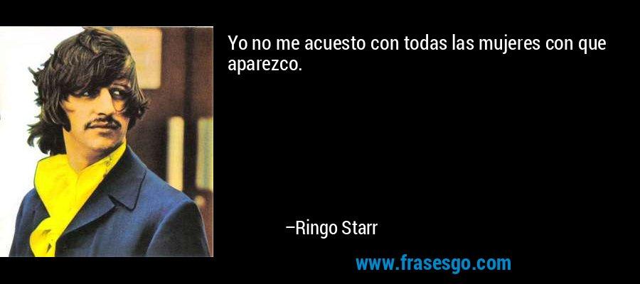 Yo no me acuesto con todas las mujeres con que aparezco. – Ringo Starr