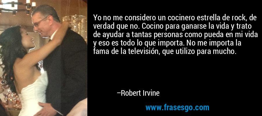 Yo no me considero un cocinero estrella de rock, de verdad que no. Cocino para ganarse la vida y trato de ayudar a tantas personas como pueda en mi vida y eso es todo lo que importa. No me importa la fama de la televisión, que utilizo para mucho. – Robert Irvine