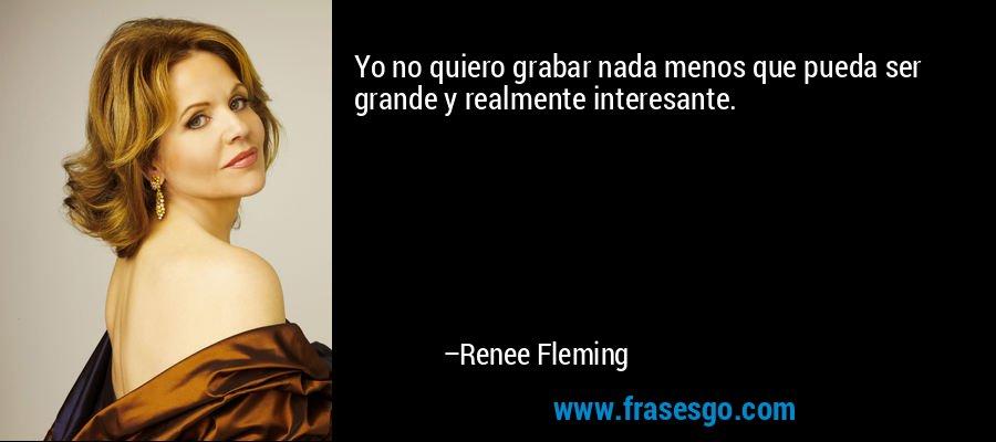 Yo no quiero grabar nada menos que pueda ser grande y realmente interesante. – Renee Fleming